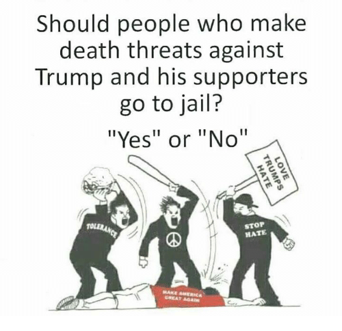 "America, Jail, and Memes: Should people who make  death threats against  Trump and his supporters  go to jail?  ""Yes"" or ""No""  STOP  HATE  MAKE AMERICA  GREAT AGAIN"