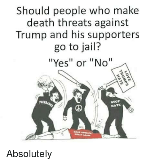 """Jail, Memes, and Death: Should people who make  death threats against  Trump and his supporters  go to jail?  """"Yes"""" or """"No""""  STOP  HATE Absolutely"""