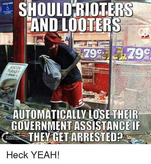 Turkeyism: SHOULD RIOTERS  AND LOOTERS  af  BACON  TURKEY  = stack  AUTOMATICALLY LOSE THEIR  GOVERNMENT ASSISTANCE IF  THEY GET ARRESTED  TUR  INTU Heck YEAH!