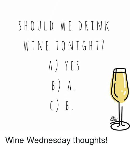 Memes, Wine, and Wednesday: SHOULD WE DRINK  WINE TO NIGHI  A) YES  WINE Wine Wednesday thoughts!