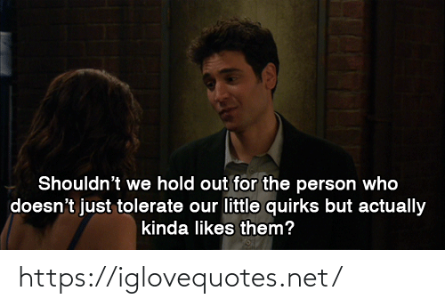 Shouldnt: Shouldn't we hold out for the person who  doesn't just tolerate our little quirks but actually  kinda likes them? https://iglovequotes.net/