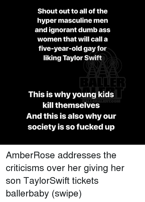 So Fucked Up: Shout out to all of the  hyper masculine men  and ignorant dumb ass  women that will call a  five-year-old gay for  liking Taylor Swift  BALLER  This is why young kids  kill themselves  And this is also why our  society is so fucked up AmberRose addresses the criticisms over her giving her son TaylorSwift tickets ballerbaby (swipe)