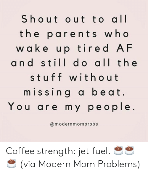 My People: Shout out to all  the parents who  w a ke up tired AF  and still d o all the  stuff without  missing a beat  You are my people.  @modernmomprobs Coffee strength: jet fuel. ☕️☕️☕️  (via Modern Mom Problems)