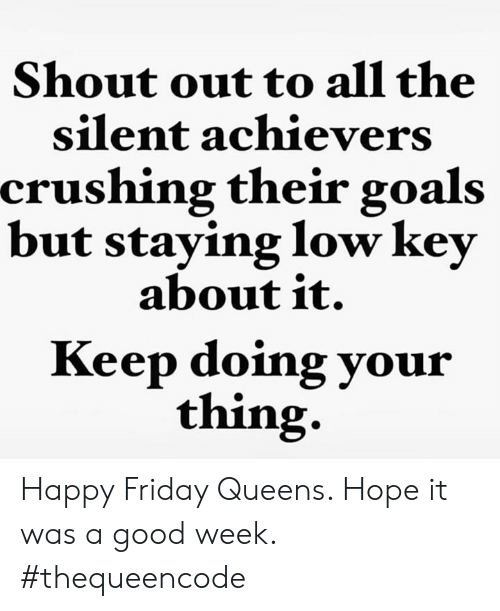Friday, Goals, and Low Key: Shout out to all the  silent achievers  crushing their goals  but staying low key  about it.  Keep doing your  thing. Happy Friday Queens.  Hope it was a good week.  #thequeencode