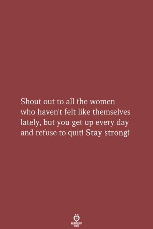 Women, Strong, and All The: Shout out to all the women  who haven't felt like themselves  lately, but you get up every day  and refuse to quit! Stay strong!  RELATIONSHIP  LES