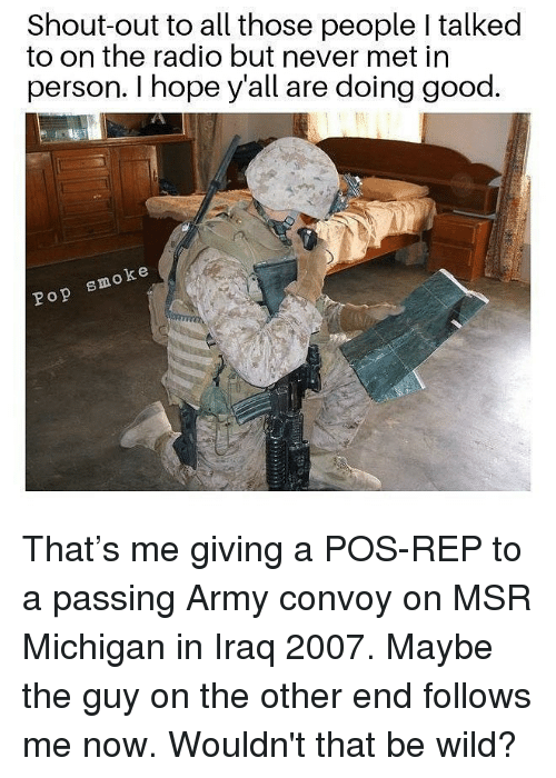 Memes, Pop, and Radio: Shout-out to all those people I talked  to on the radio but never met in  person. I hope y'all are doing good.  oke  Pop smo That's me giving a POS-REP to a passing Army convoy on MSR Michigan in Iraq 2007. Maybe the guy on the other end follows me now. Wouldn't that be wild?