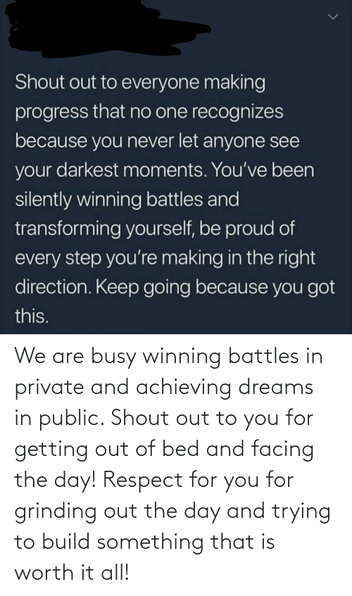 shout out: Shout out to everyone making  progress that no one recognizes  because you never let anyone see  your darkest moments. You've been  silently winning battles and  transforming yourself, be proud of  every step you're making in the right  direction. Keep going because you got  this. We are busy winning battles in private and achieving dreams in public. Shout out to you for getting out of bed and facing the day! Respect for you for grinding out the day and trying to build something that is worth it all!