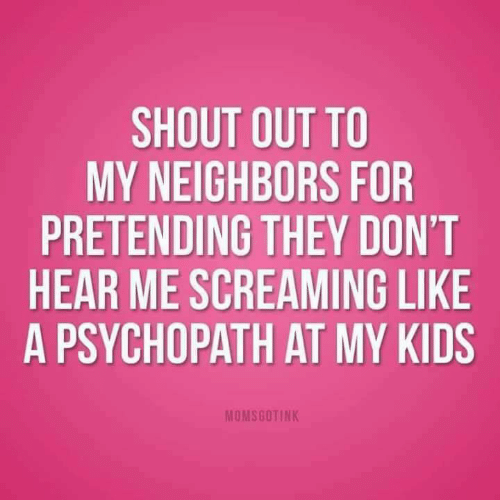 Dank, Kids, and Neighbors: SHOUT OUT TO  MY NEIGHBORS FOR  PRETENDING THEY DON'T  HEAR ME SCREAMING LIKE  A PSYCHOPATH AT MY KIDS  MOMSGOTINK