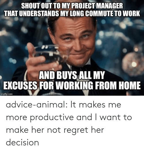 Regret: SHOUT OUT TO MY PROJECT MANAGER  THAT UNDERSTANDS MY LONG COMMUTE TO WORK  AND BUYS ALL MY  EXCUSES FOR WORKING FROM HOME  imgflip.com advice-animal:  It makes me more productive and I want to make her not regret her decision