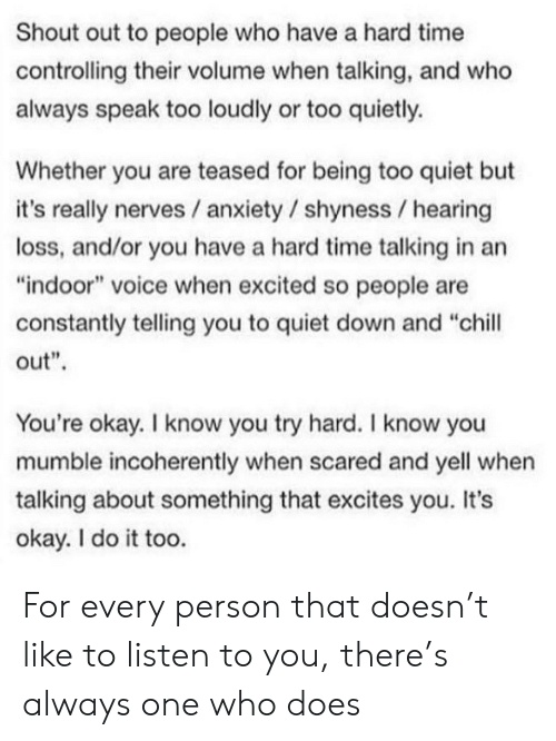 "Chill, Anxiety, and Okay: Shout out to people who have a hard time  controlling their volume when talking, and who  always speak too loudly or too quietly.  Whether you are teased for being too quiet but  it's really nerves / anxiety / shyness hearing  loss, and/or you have a hard time talking in an  ""indoor"" voice when excited so people are  constantly telling you to quiet down and ""chill  out""  You're okay. I know you try hard. I know you  mumble incoherently when scared and yell when  talking about something that excites you. It's  okay. I do it too. For every person that doesn't like to listen to you, there's always one who does"