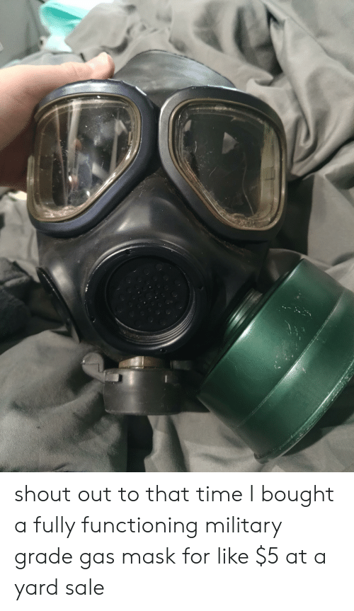 Military Grade: shout out to that time I bought a fully functioning military grade gas mask for like $5 at a yard sale