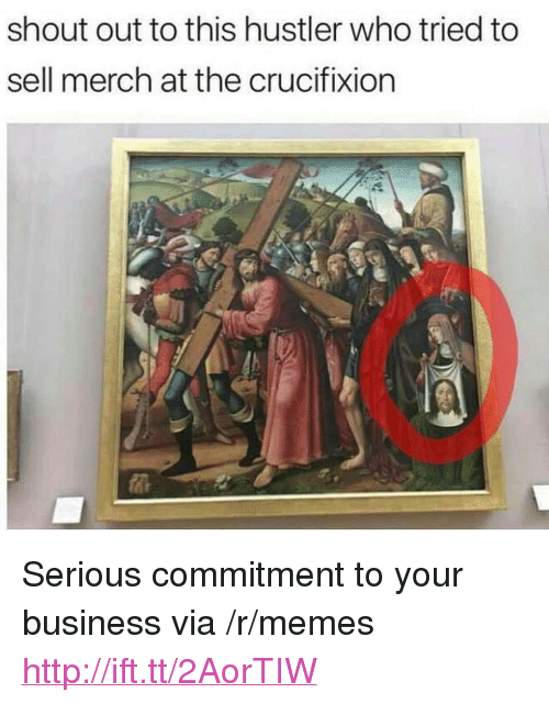 "hustler: shout out to this hustler who tried to  sell merch at the crucifixion <p>Serious commitment to your business via /r/memes <a href=""http://ift.tt/2AorTIW"">http://ift.tt/2AorTIW</a></p>"