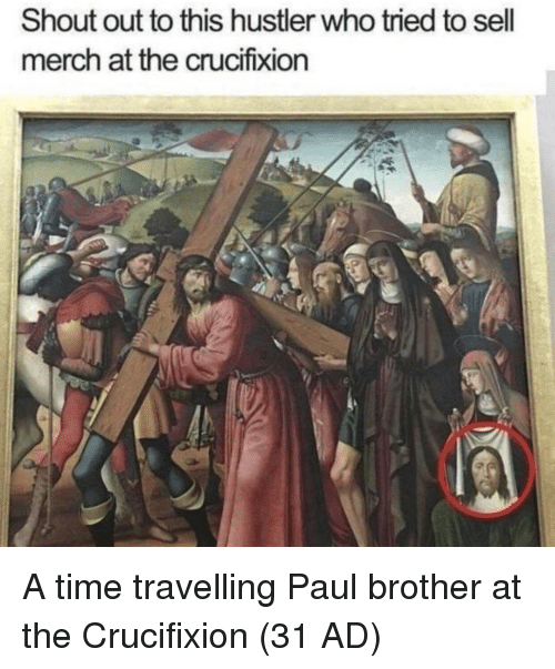 hustler: Shout out to this hustler who tried to sell  merch at the crucifixion A time travelling Paul brother at the Crucifixion (31 AD)