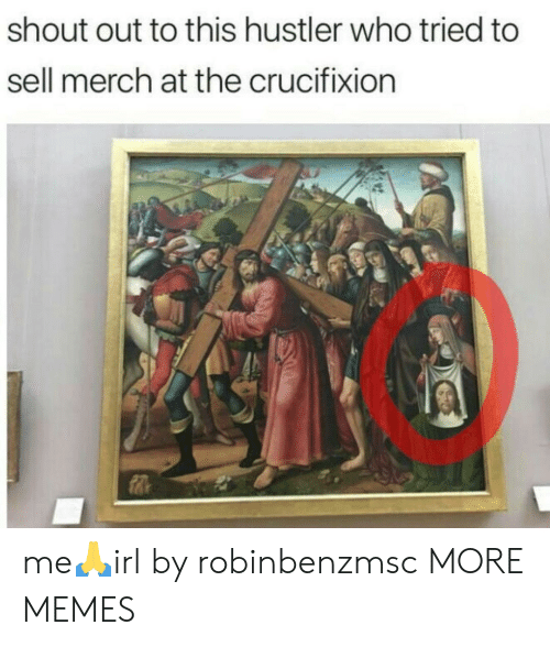 hustler: shout out to this hustler who tried to  sell merch at the crucifixion me🙏irl by robinbenzmsc MORE MEMES