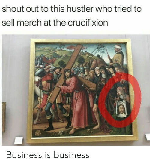 Hustler, Business, and Who: shout out to this hustler who tried to  sell merch at the crucifixion  0 Business is business