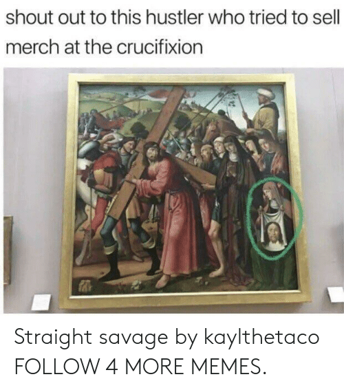 hustler: shout out to this hustler who tried to sell  merch at the crucifixion Straight savage by kaylthetaco FOLLOW 4 MORE MEMES.