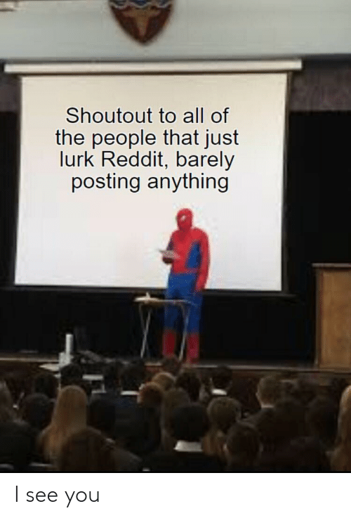 Reddit, All of The, and All: Shoutout to all of  the people that just  lurk Reddit, barely  posting anything I see you
