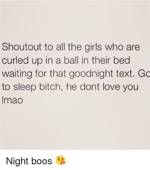 Bitch, Girls, and Love: Shoutout to all the girls who are  curled up in a ball in their bed  waiting for that goodnight text. Gc  to sleep bitch, he dont love you  Imao Night boos 😘