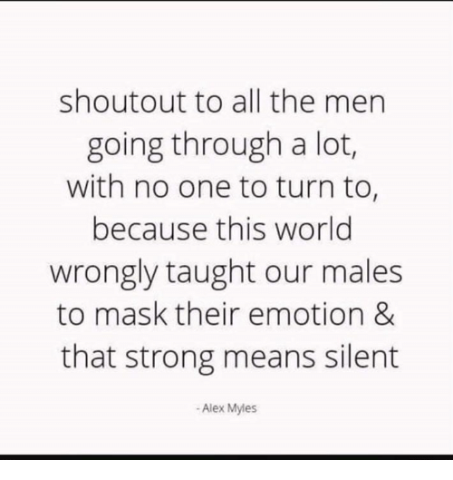 Memes, World, and Strong: shoutout to all the men  going through a lot,  with no one to turn to,  because this world  wrongly taught our males  to mask their emotion &  that strong means silent  -Alex Myles