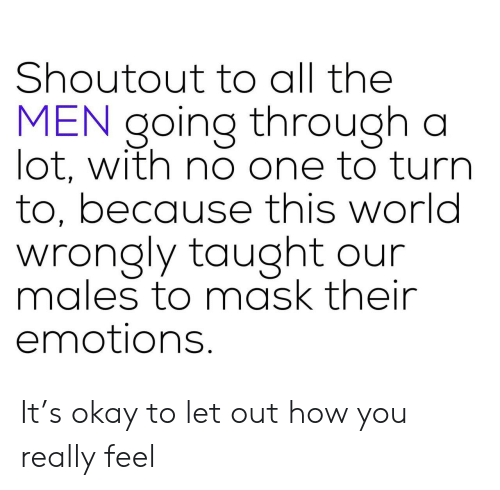 Okay, World, and Mask: Shoutout to all the  MEN going through a  lot, with no one to turn  to, because this world  wrongly taught our  males to mask their  emotions. It's okay to let out how you really feel