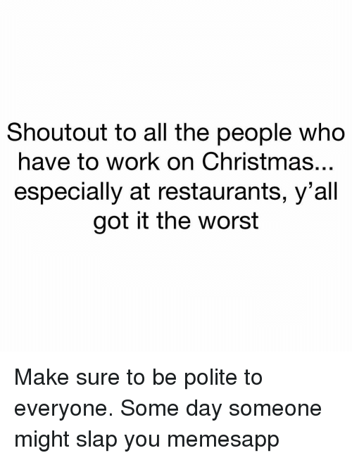 Christmas, Memes, and The Worst: Shoutout to all the people who  have to work on Christmas...  especially at restaurants, y'all  got it the worst Make sure to be polite to everyone. Some day someone might slap you memesapp