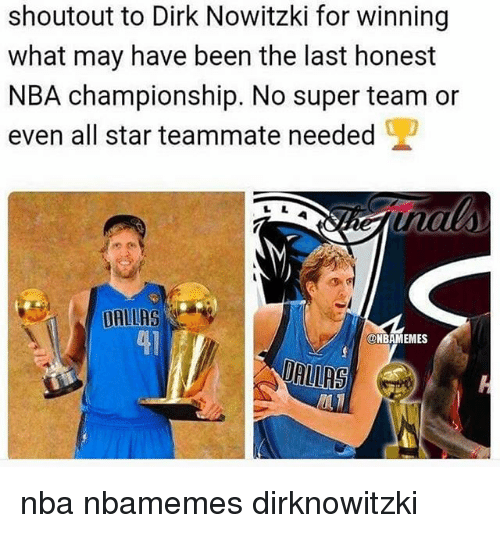 All Star, Basketball, and Dirk Nowitzki: shoutout to Dirk Nowitzki for winning  what may have been the last honest  NBA championship. No super team or  even all star teammate needed  DALLAS  ONBAMEMES nba nbamemes dirknowitzki
