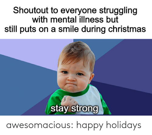 Illness: Shoutout to everyone struggling  with mental illness but  still puts on a smile during christmas  stay strong awesomacious:  happy holidays