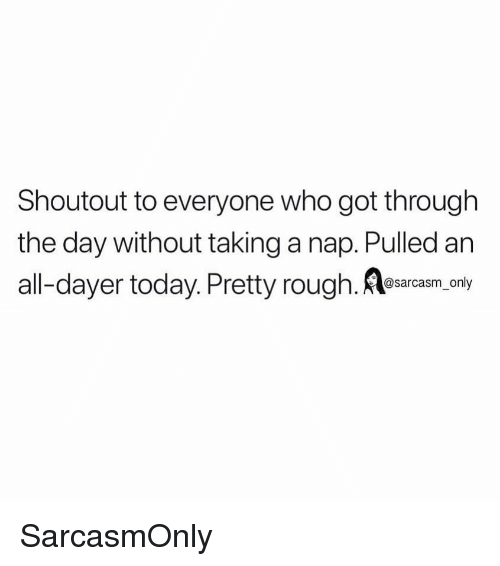 Funny, Memes, and Today: Shoutout to everyone who got through  the day without taking a nap. Pulled an  all-dayer today. Pretty rough. Aesarcam.-any SarcasmOnly