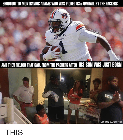 Memes, Auburn, and Packers: SHOUTOUT TO MONTRAVIUS ADAMS WHO WAS PICKED 98RD OVERALL BY THE PACKERS...  AUBURN  AND THENFIELDED THAT CALL FROM THE PACKERS AFIER HIS SON WAS JUST BORN  VIA IAN RAPOPORT THIS