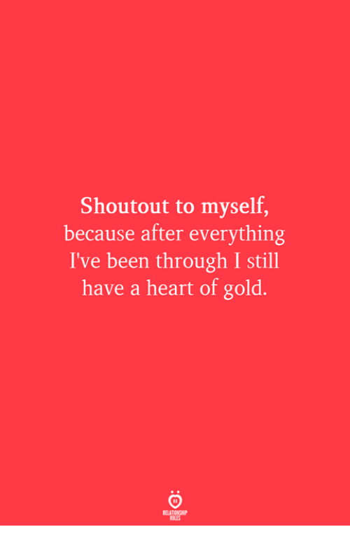 Heart, Been, and Gold: Shoutout to myself,  because after everything  I've been through I still  have a heart of gold.