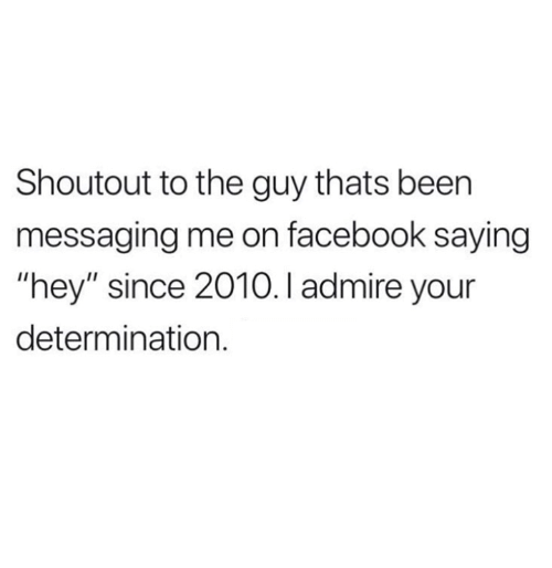 "Facebook, Relationships, and Been: Shoutout to the guy thats been  messaging me on facebook saying  ""hey"" since 2010.I admire your  determination."