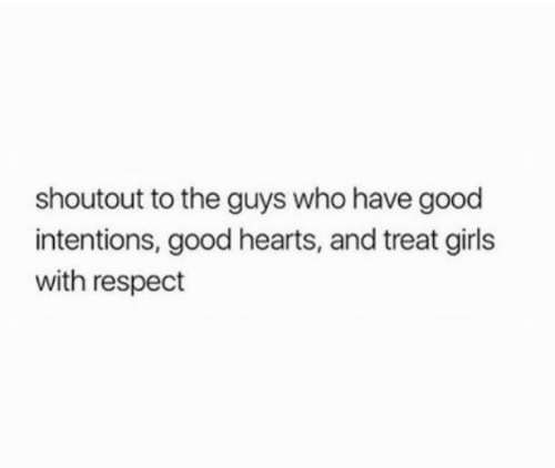 Intentions: shoutout to the guys who have good  intentions, good hearts, and treat girls  with respect