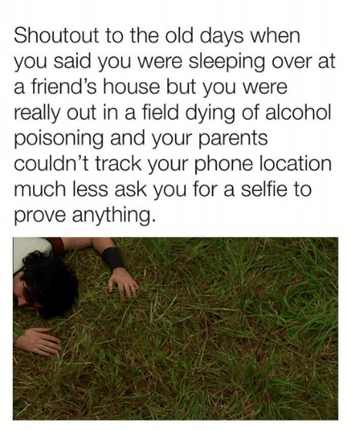 Dank, Friends, and Parents: Shoutout to the old days when  you said you were sleeping over at  a friend's house but you were  really out in a field dying of alcohol  poisoning and your parents  couldn't track your phone location  much less ask you for a selfie to  prove anything