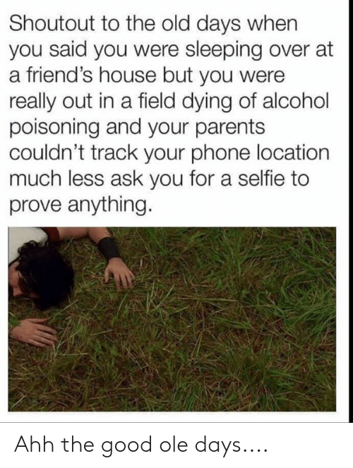Friends, Memes, and Parents: Shoutout to the old days when  you said you were sleeping over at  a friend's house but you were  really out in a field dying of alcohol  poisoning and your parents  couldn't track your phone location  much less ask you for a selfie to  prove anything. Ahh the good ole days....