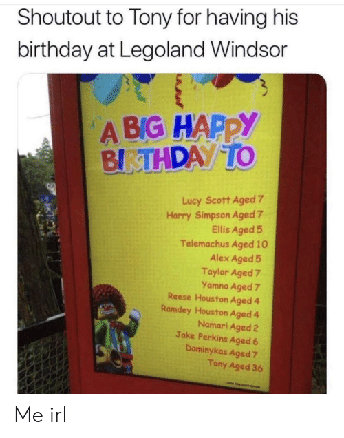 ellis: Shoutout to Tony for having his  birthday at Legoland Windsor  A BIG HAPPY  BIRTHDAY TO  Lucy Scott Aged 7  Harry Simpson Aged 7  Ellis Aged 5  Telemachus Aged 10  Alex Aged 5  Taylor Aged 7  Yamna Aged 7  Reese Houston Aged 4  Ramdey Houston Aged 4  Namari Aged 2  Jake Perkins Aged 6  Dominykas Aged 7  Tony Aged 36  w Me irl
