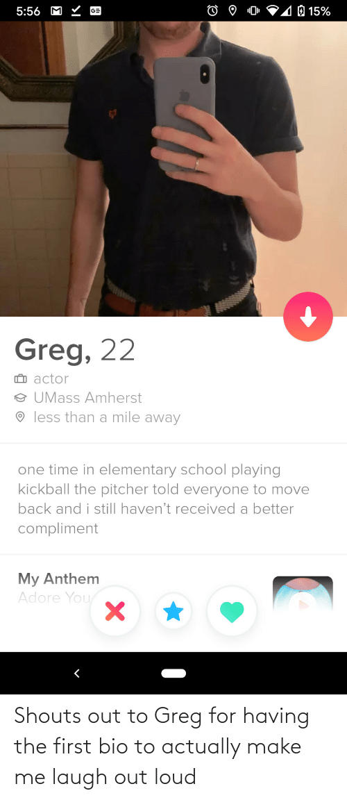 Out To: Shouts out to Greg for having the first bio to actually make me laugh out loud