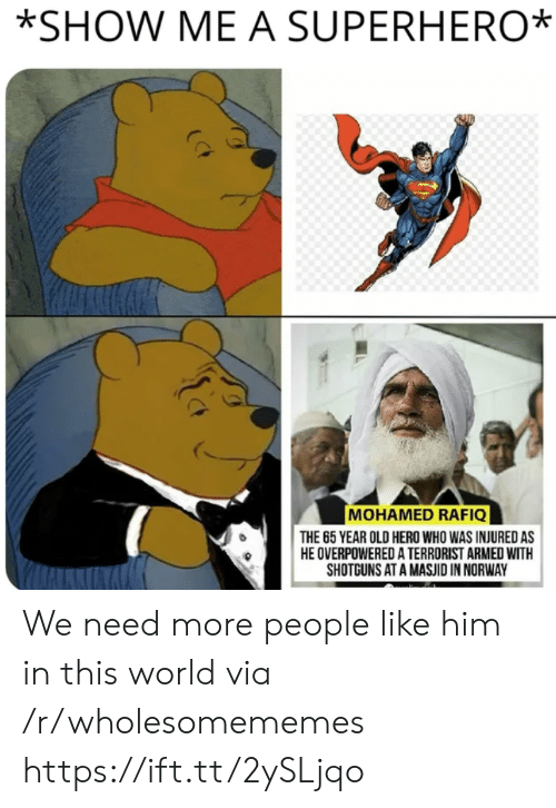 Norway: *SHOW ME A SUPERHERO  MOHAMED RAFIQ  THE 65 YEAR OLD HERO WHO WAS INJURED AS  HE OVERPOWERED A TERRORIST ARMED WITH  SHOTGUNS AT A MASJID IN NORWAY We need more people like him in this world via /r/wholesomememes https://ift.tt/2ySLjqo