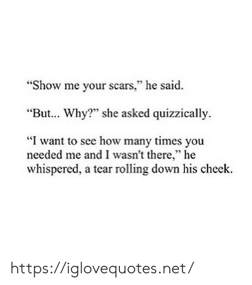 "How Many Times, How, and Net: ""Show me your scars,"" he said  ""But... Why?"" she asked quizzically.  ""I want to see how many times you  needed me and I wasn't there,"" he  whispered, a tear rolling down his cheek. https://iglovequotes.net/"