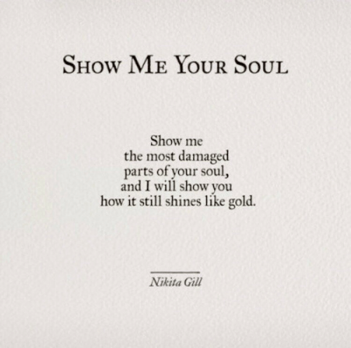 How, Nikita, and Gold: SHow ME YOUR SoUL  Show me  the most damaged  parts of your soul  and I will show you  how it still shines like gold.  Nikita Gill