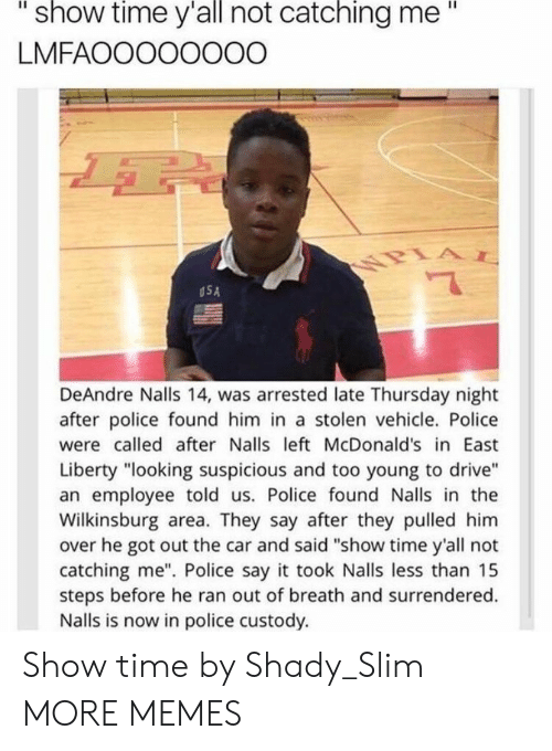 "Dank, McDonalds, and Memes: ""  show  time  y'all  catching  me""  not  LMFAOOOOOOOO  USA  DeAndre Nalls 14, was arrested late Thursday night  after police found him in a stolen vehicle. Police  were called after Nalls left McDonald's in East  Liberty ""looking suspicious and too young to drive""  an employee told us. Police found Nalls in the  Wilkinsburg area. They say after they pulled him  over he got out the car and said ""show time y'all not  catching me"". Police say it took Nalls less than 15  steps before he ran out of breath and surrendered.  Nalls is now in police custody. Show time by Shady_Slim MORE MEMES"