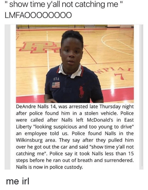 "McDonalds, Police, and Say It: "" show time y'all not catching me""  LMFAOOOOOOOO  dSA  DeAndre Nalls 14, was arrested late Thursday night  after police found him in a stolen vehicle. Police  were called after Nalls left McDonald's in East  Liberty ""looking suspicious and too young to drive""  an employee told us. Police found Nalls in the  Wilkinsburg area. They say after they pulled him  over he got out the car and said ""show time y'all not  catching me"". Police say it took Nalls less than 15  steps before he ran out of breath and surrendered.  Nalls is now in police custody. me irl"