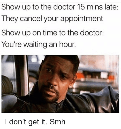 Doctor, Funny, and Smh: Show up to the doctor 15 mins late:  They cancel your appointment  Show up on time to the doctor:  You're waiting an hour. I don't get it. Smh