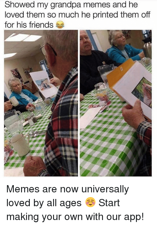 Friends, Memes, and Grandpa: Showed my grandpa memes and he  loved them so much he printed them off  for his friends Memes are now universally loved by all ages ☺️ Start making your own with our app!