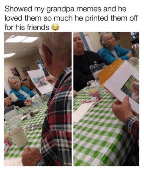 Friends, Memes, and Grandpa: Showed my grandpa memes and he  loved them so much he printed them off  for his friends