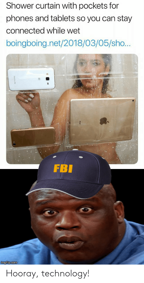 Fbi, Shower, and Connected: Shower curtain with pockets for  phones and tablets so you can stay  connected while wet  boingboing.net/2018/03/05/sho...  FBI  imgflip.com Hooray, technology!