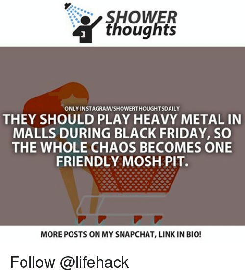 Moshs: SHOWER  thoughts  ONLY INSTAGRAM/SHOWERTHOUGHTSDAILY  THEY SHOULD PLAY HEAVY METAL IN  MALLS DURING BLACK FRIDAY, SO  THE WHOLE CHAOS BECOMES ONE  FRIENDLY MOSH PIT.  MOREPOSTS ON MY SNAPCHAT, LINK IN BIO! Follow @lifehack