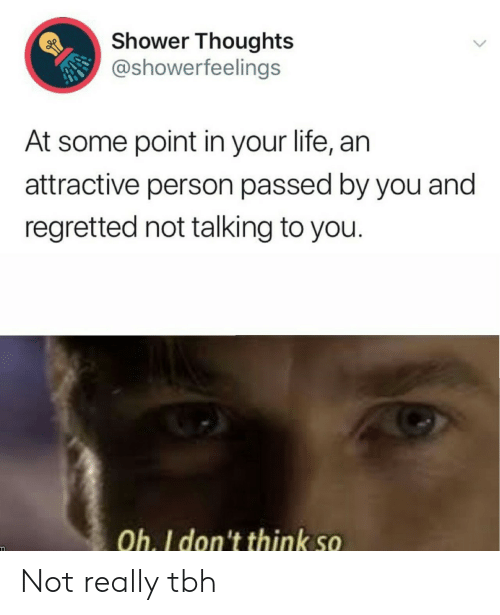 not really: Shower Thoughts  @showerfeelings  At some point in your life, an  attractive person passed by you and  regretted not talking to you.  Oh. I don't think so Not really tbh