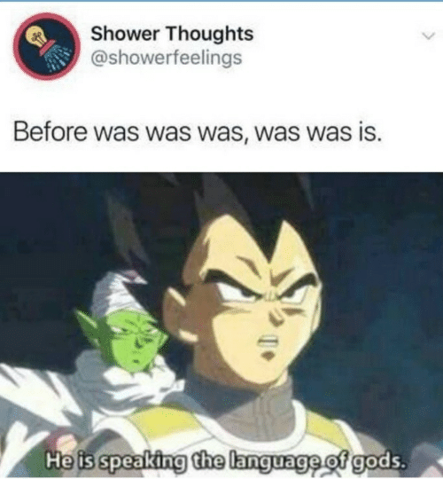 Shower thoughts: Shower Thoughts  @showerfeelings  Before was was was, was was is.  He is speaking the language of gods.