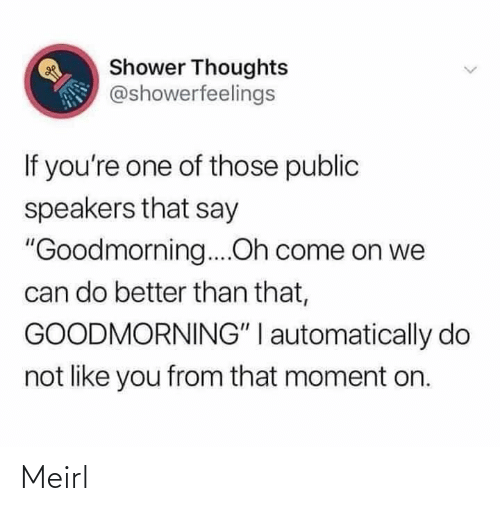 "Do Not: Shower Thoughts  @showerfeelings  If you're one of those public  speakers that say  ""Goodmorning....Oh come on we  can do better than that,  GOODMORNING"" I automatically do  not like you from that moment on. Meirl"