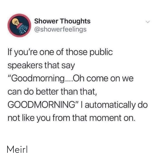 "If Youre: Shower Thoughts  @showerfeelings  If you're one of those public  speakers that say  ""Goodmorning....Oh come on we  can do better than that,  GOODMORNING"" I automatically do  not like you from that moment on. Meirl"